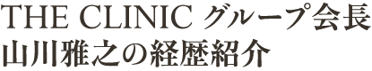 THE CLINIC グループ会長山川雅之の経歴紹介